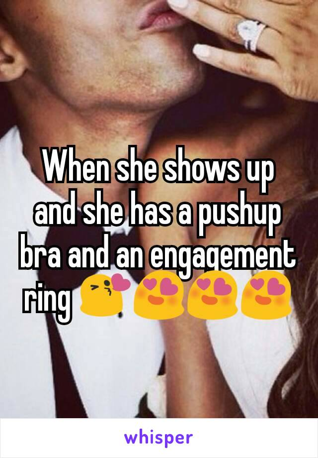 When she shows up and she has a pushup bra and an engagement ring 😘😍😍😍