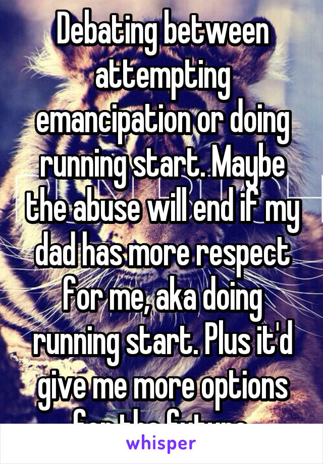 Debating between attempting emancipation or doing running start. Maybe the abuse will end if my dad has more respect for me, aka doing running start. Plus it'd give me more options for the future.