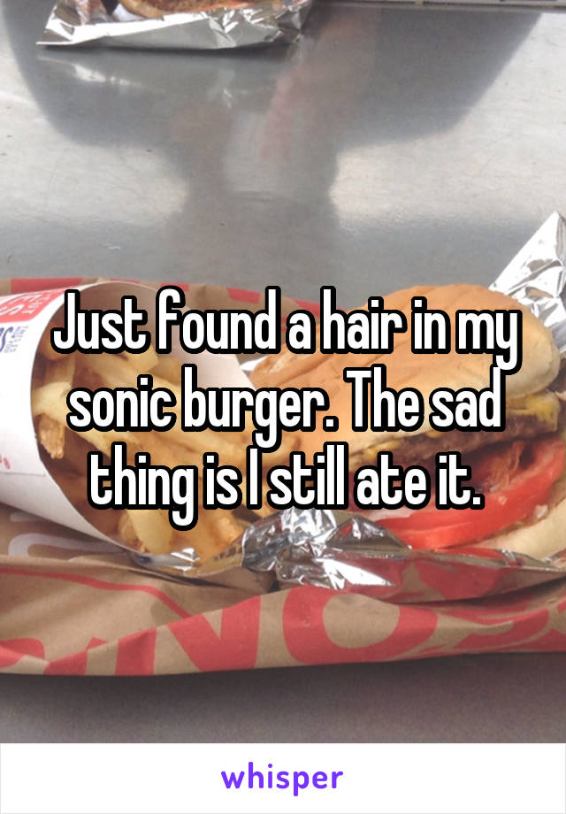 Just found a hair in my sonic burger. The sad thing is I still ate it.