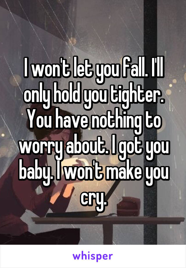 I won't let you fall. I'll only hold you tighter. You have nothing to worry about. I got you baby. I won't make you cry.