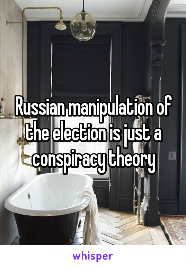 Russian manipulation of the election is just a conspiracy theory