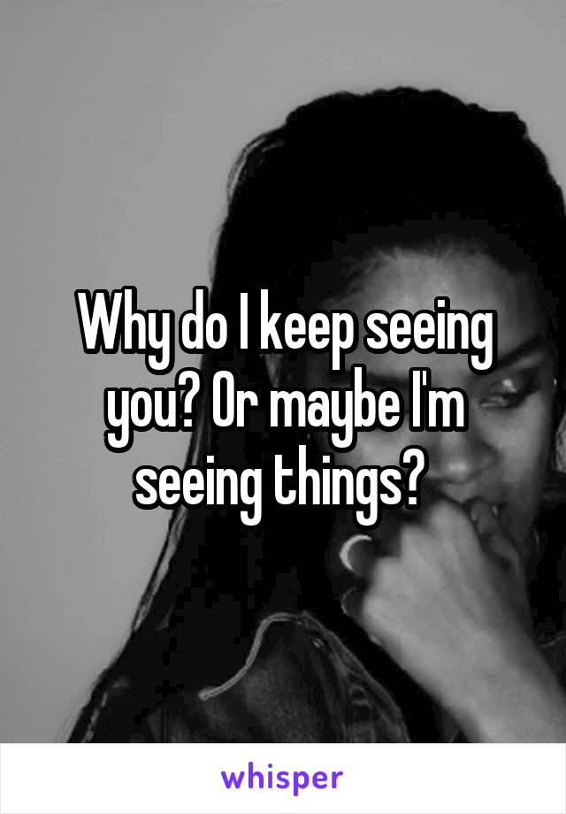 Why do I keep seeing you? Or maybe I'm seeing things?