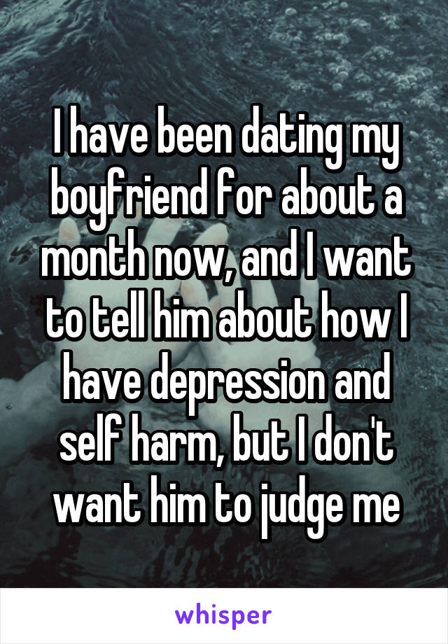 I have been dating my boyfriend for about a month now, and I want to tell him about how I have depression and self harm, but I don't want him to judge me