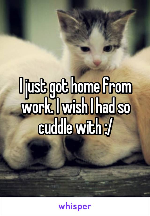 I just got home from work. I wish I had so cuddle with :/