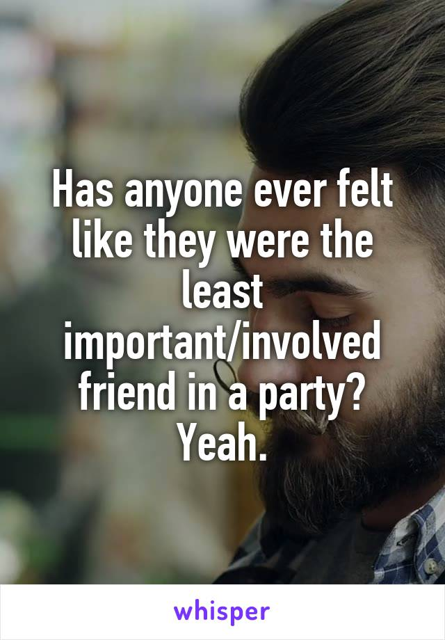 Has anyone ever felt like they were the least important/involved friend in a party? Yeah.
