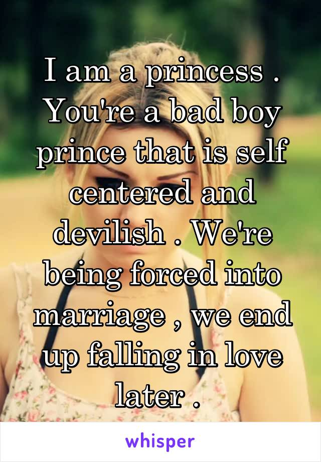 I am a princess . You're a bad boy prince that is self centered and devilish . We're being forced into marriage , we end up falling in love later .