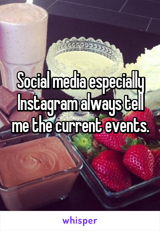 Social media especially Instagram always tell me the current events.