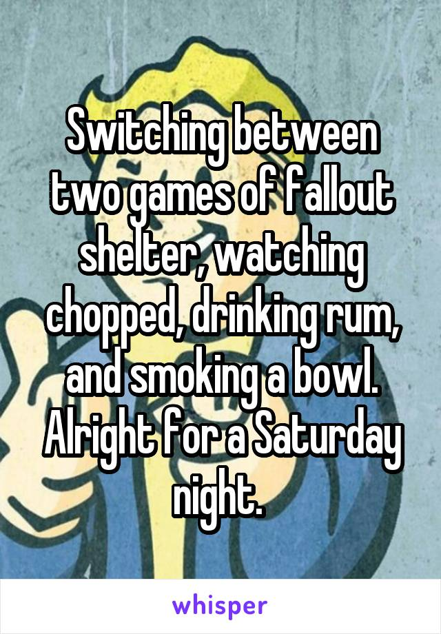 Switching between two games of fallout shelter, watching chopped, drinking rum, and smoking a bowl. Alright for a Saturday night.