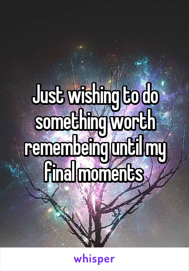 Just wishing to do something worth remembeing until my final moments