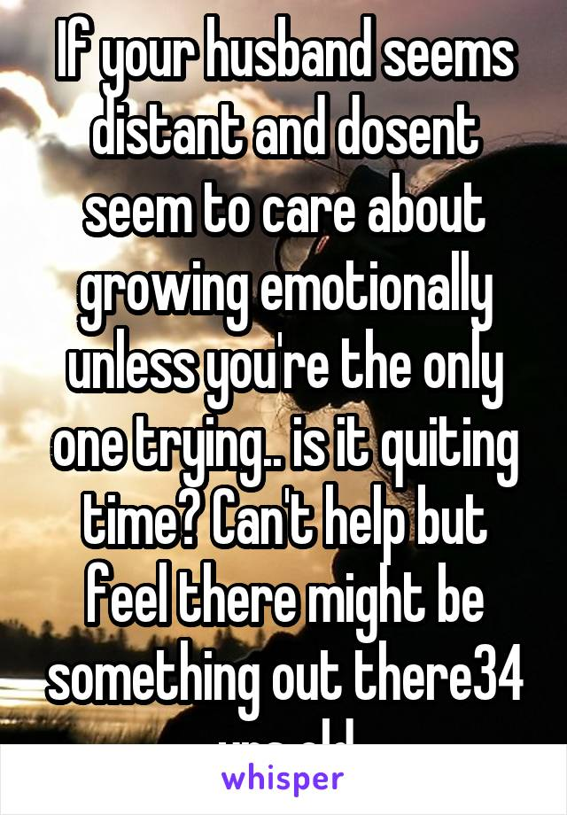 If your husband seems distant and dosent seem to care about growing emotionally unless you're the only one trying.. is it quiting time? Can't help but feel there might be something out there34 yrs old