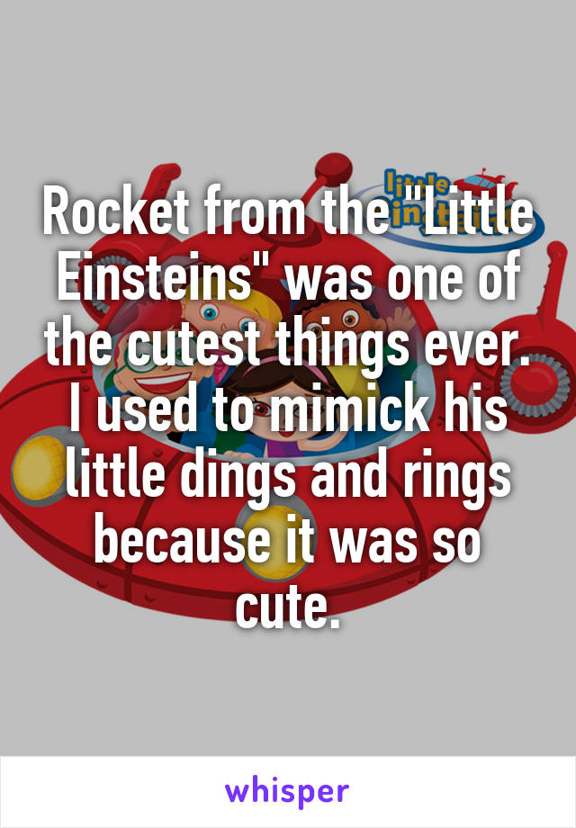 """Rocket from the """"Little Einsteins"""" was one of the cutest things ever. I used to mimick his little dings and rings because it was so cute."""