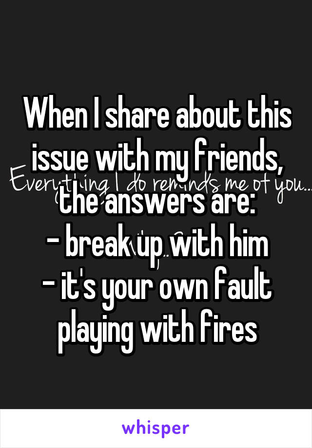 When I share about this issue with my friends, the answers are: - break up with him - it's your own fault playing with fires