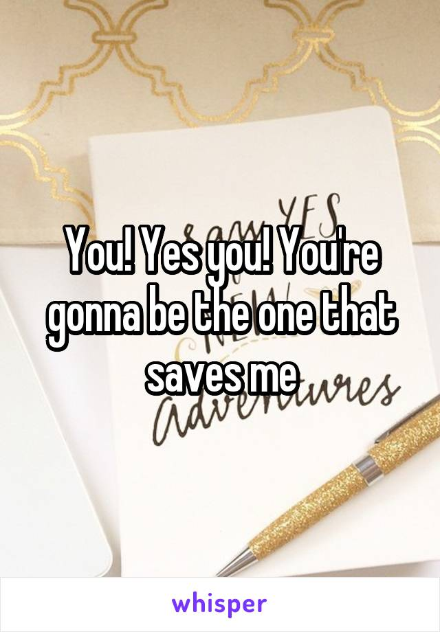 You! Yes you! You're gonna be the one that saves me