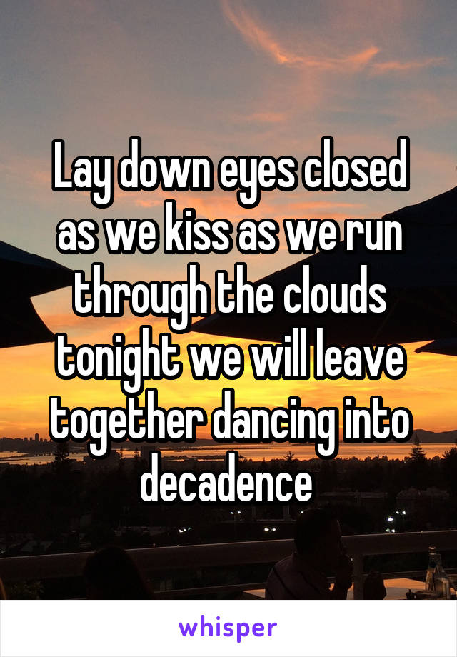 Lay down eyes closed as we kiss as we run through the clouds tonight we will leave together dancing into decadence