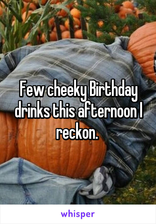 Few cheeky Birthday drinks this afternoon I reckon.