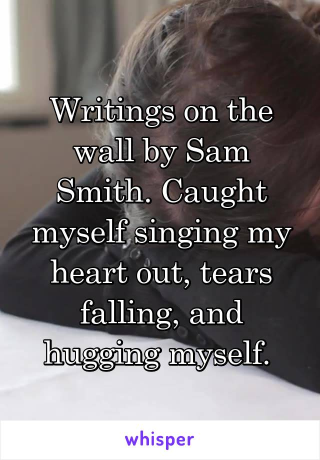 Writings on the wall by Sam Smith. Caught myself singing my heart out, tears falling, and hugging myself.