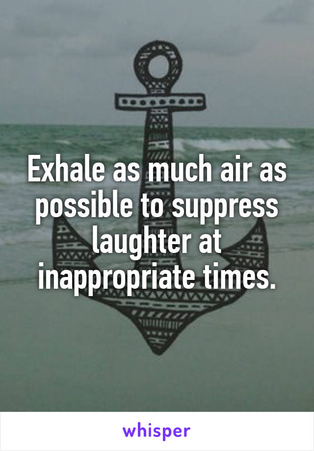 Exhale as much air as possible to suppress laughter at inappropriate times.
