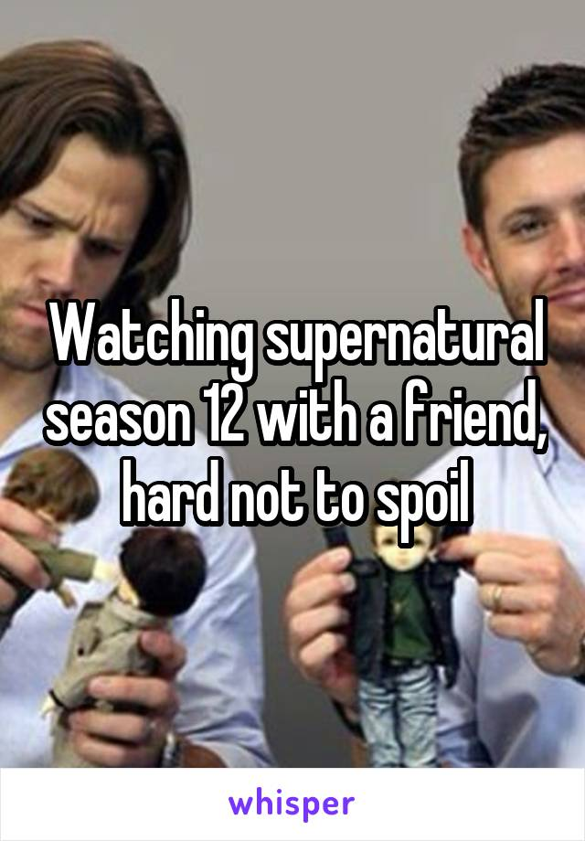 Watching supernatural season 12 with a friend, hard not to spoil