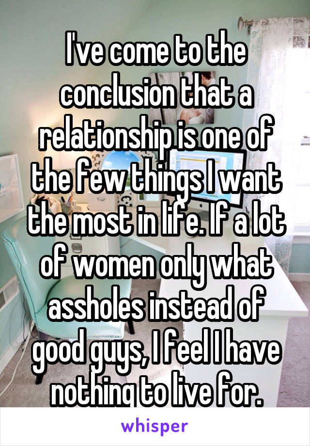 I've come to the conclusion that a relationship is one of the few things I want the most in life. If a lot of women only what assholes instead of good guys, I feel I have nothing to live for.