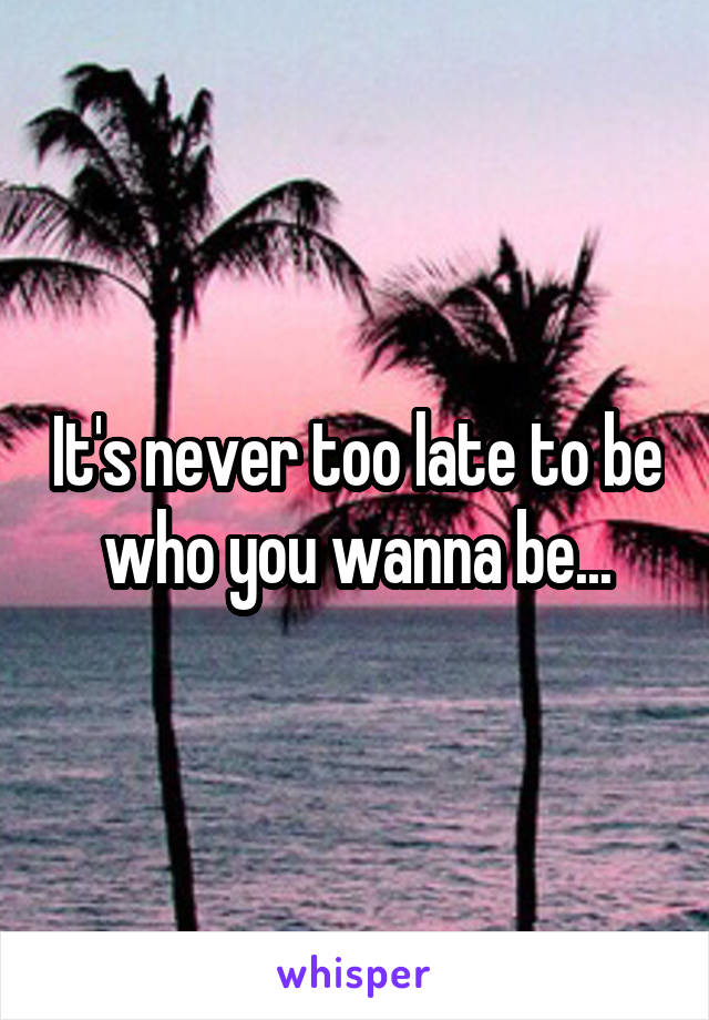 It's never too late to be who you wanna be...