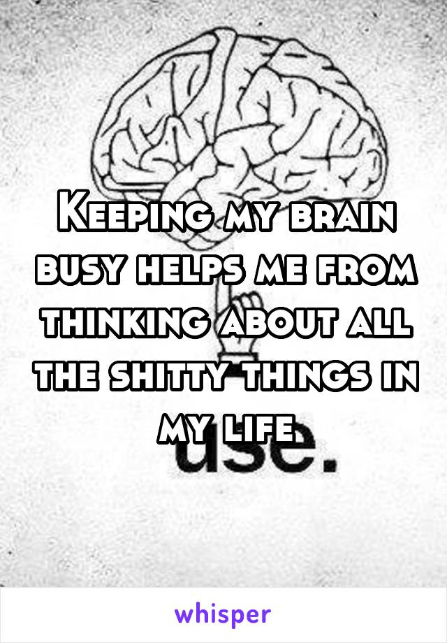 Keeping my brain busy helps me from thinking about all the shitty things in my life