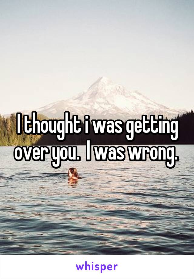 I thought i was getting over you.  I was wrong.