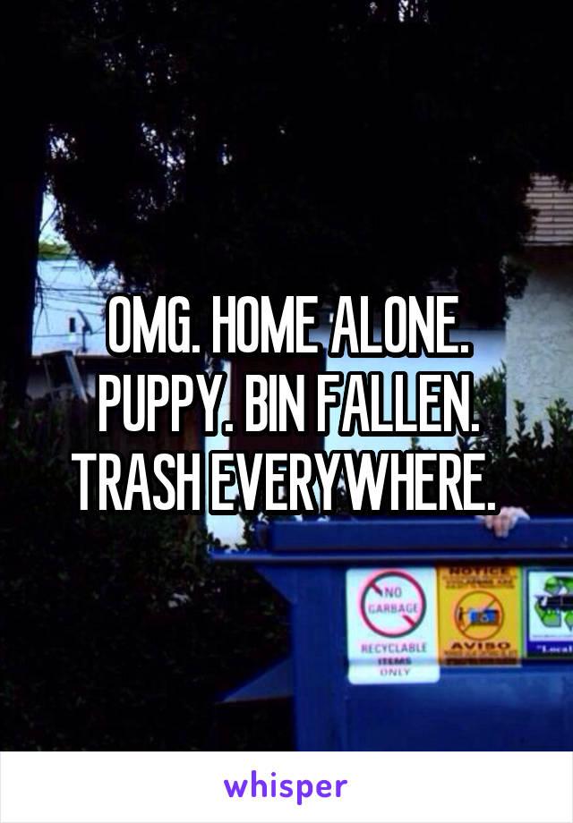 OMG. HOME ALONE. PUPPY. BIN FALLEN. TRASH EVERYWHERE.