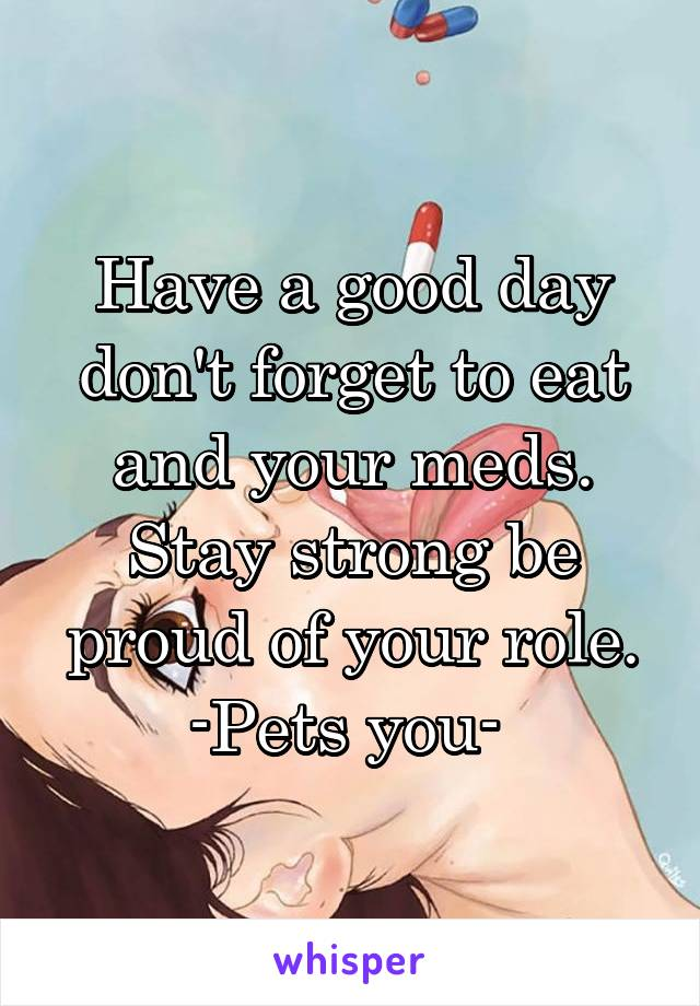 Have a good day don't forget to eat and your meds. Stay strong be proud of your role. -Pets you-