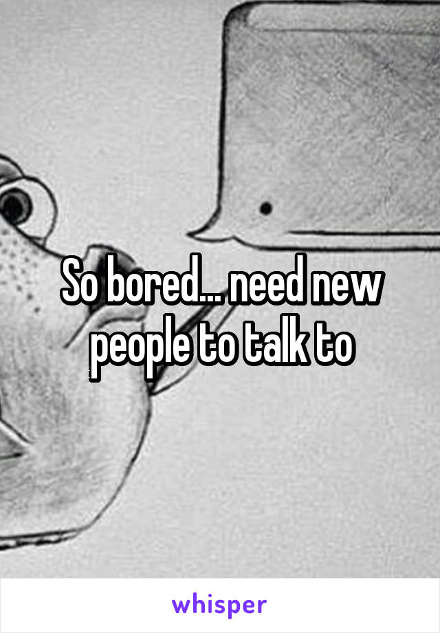 So bored... need new people to talk to