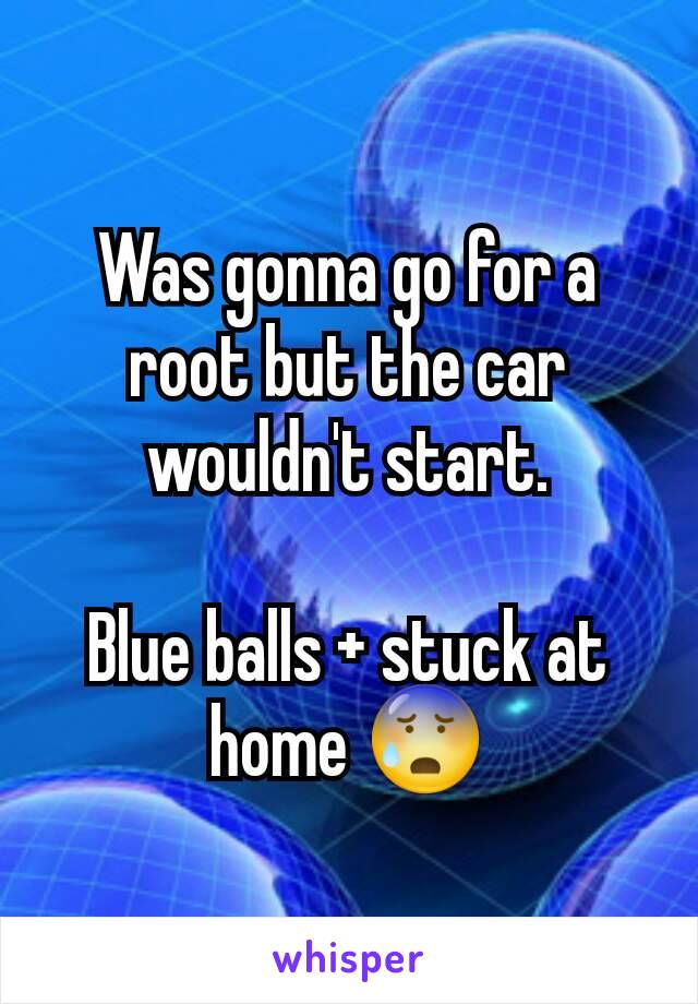 Was gonna go for a root but the car wouldn't start.  Blue balls + stuck at home 😰