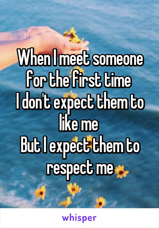 When I meet someone for the first time  I don't expect them to like me  But I expect them to respect me