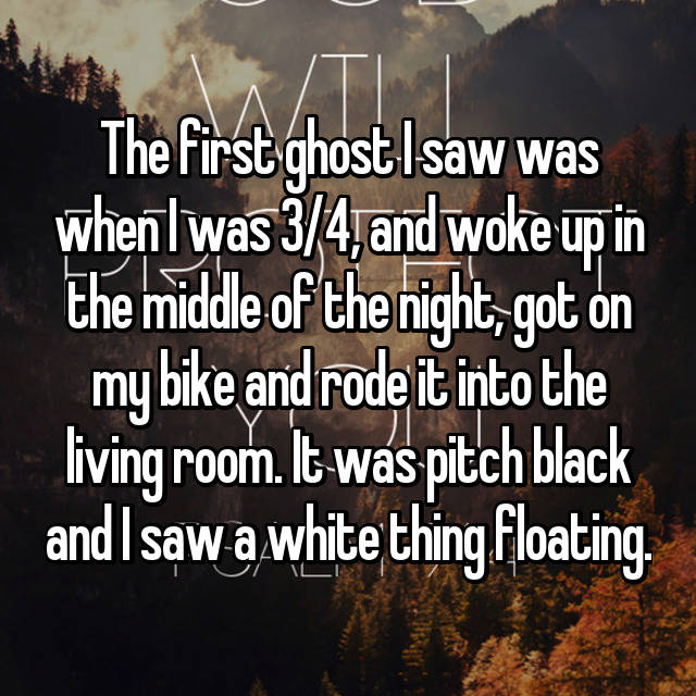 The first ghost I saw was when I was 3/4, and woke up in the middle of the night, got on my bike and rode it into the living room. It was pitch black and I saw a white thing floating.
