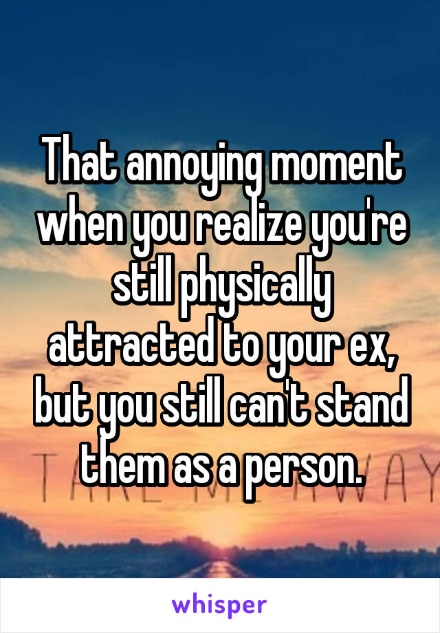 That annoying moment when you realize you're still physically attracted to your ex, but you still can't stand them as a person.