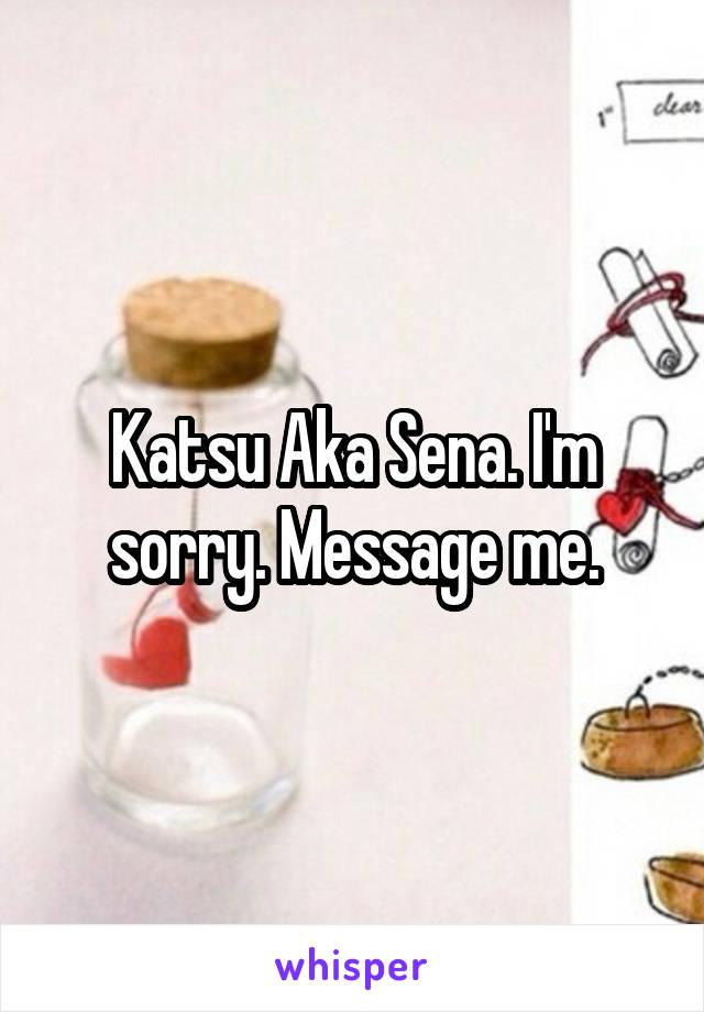 Katsu Aka Sena. I'm sorry. Message me.