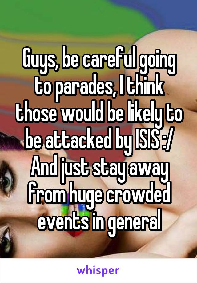 Guys, be careful going to parades, I think those would be likely to be attacked by ISIS :/ And just stay away from huge crowded events in general