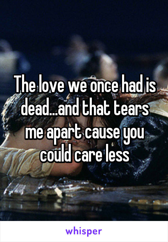 The love we once had is dead...and that tears me apart cause you could care less
