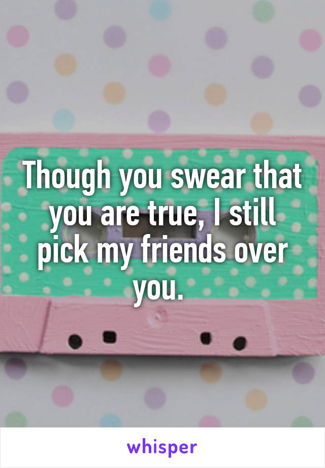 Though you swear that you are true, I still pick my friends over you.