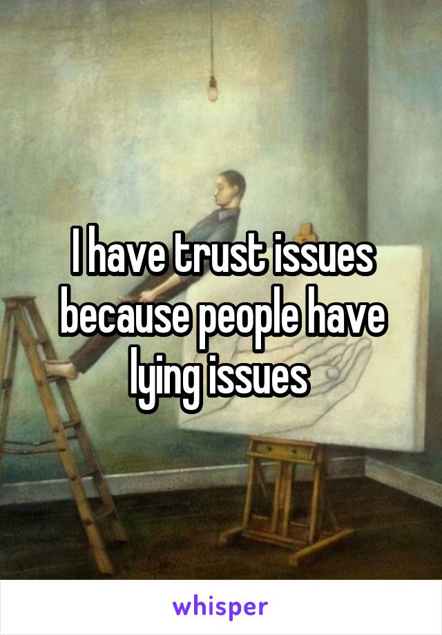 I have trust issues because people have lying issues