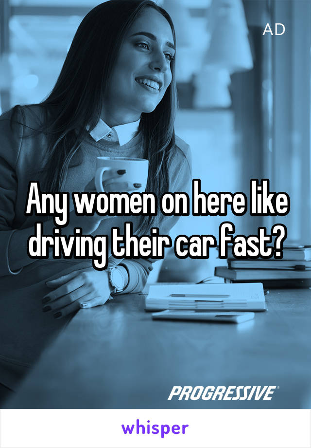 Any women on here like driving their car fast?