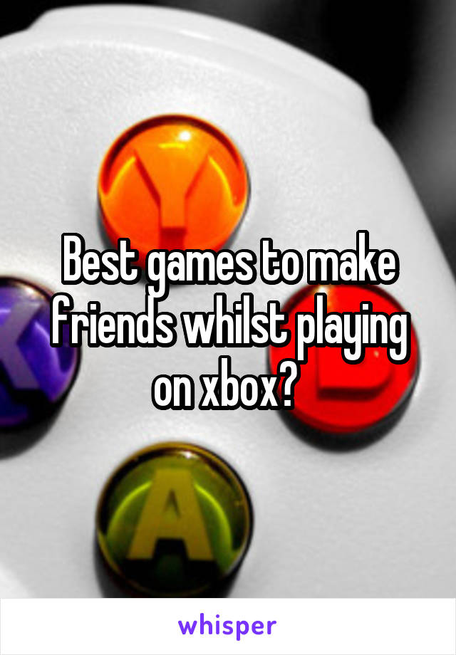 Best games to make friends whilst playing on xbox?