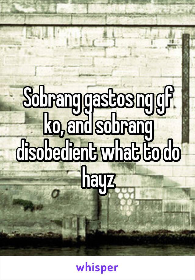 Sobrang gastos ng gf ko, and sobrang disobedient what to do hayz