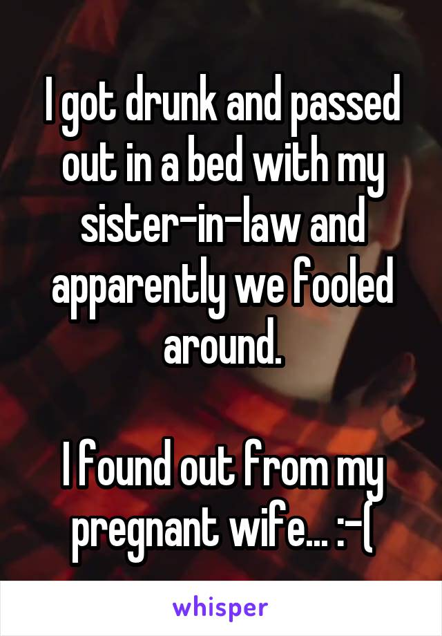 I got drunk and passed out in a bed with my sister-in-law and apparently we fooled around.  I found out from my pregnant wife... :-(