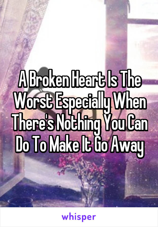 A Broken Heart Is The Worst Especially When There's Nothing You Can Do To Make It Go Away