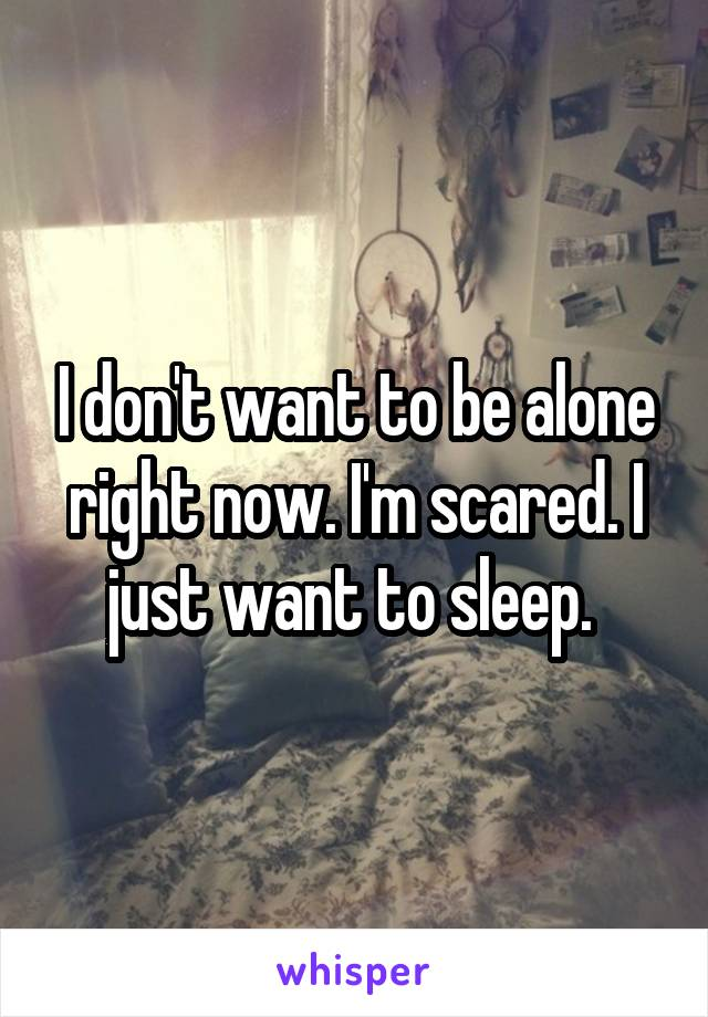 I don't want to be alone right now. I'm scared. I just want to sleep.