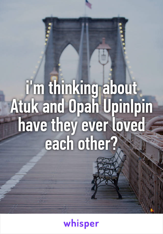 i'm thinking about Atuk and Opah UpinIpin have they ever loved each other?
