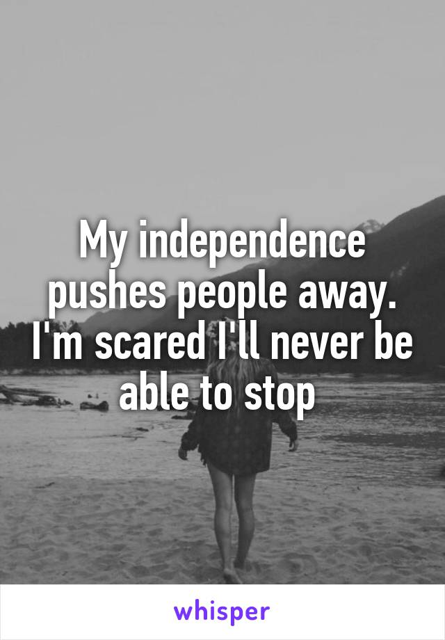 My independence pushes people away. I'm scared I'll never be able to stop