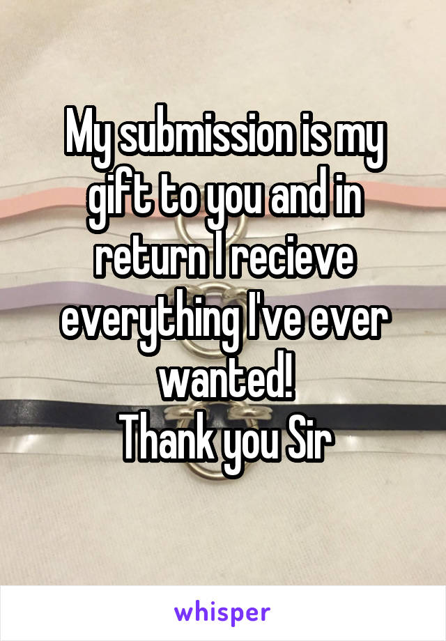 My submission is my gift to you and in return I recieve everything I've ever wanted! Thank you Sir