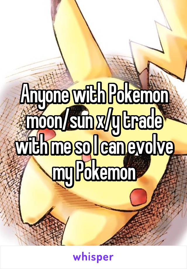 Anyone with Pokemon moon/sun x/y trade with me so I can evolve my Pokemon