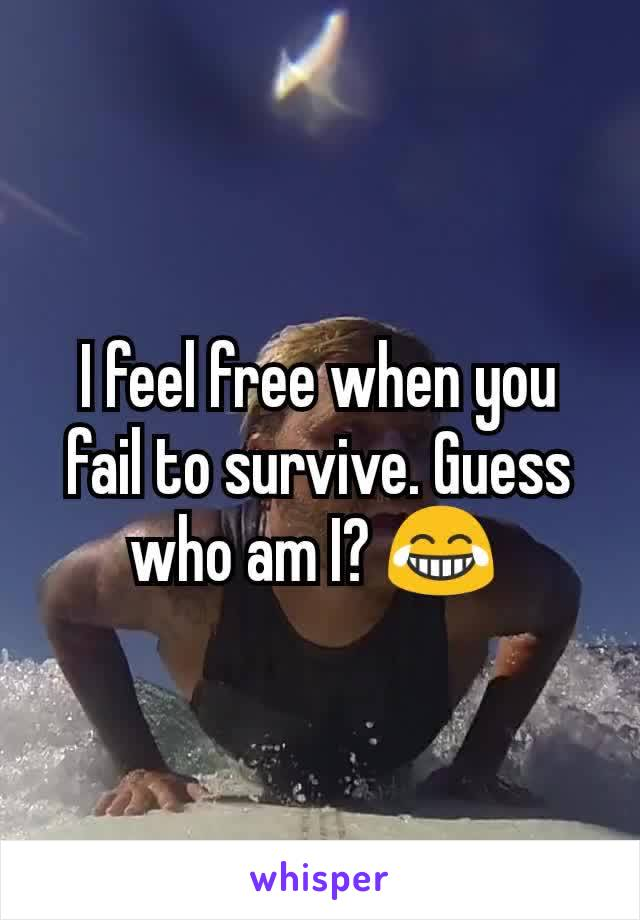 I feel free when you fail to survive. Guess who am I? 😂