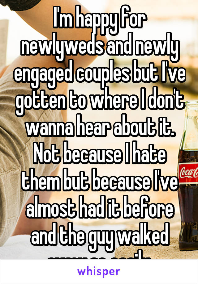 I'm happy for newlyweds and newly engaged couples but I've gotten to where I don't wanna hear about it. Not because I hate them but because I've almost had it before and the guy walked away so easily.